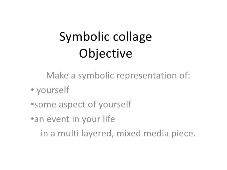 Symbolic collageObjective<br />Make a symbolic representation of:<br /><ul><li> yourself