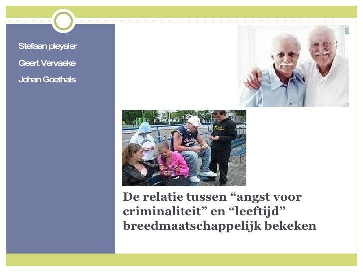 """De relatie tussen """"angst voor criminaliteit"""" en """"leeftijd"""" breedmaatschappelijk bekeken <ul><li>Stefaan pleysier </li></ul..."""