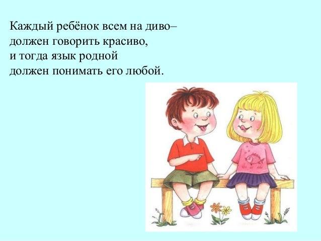 Каждый ребёнок всем на диво– должен говорить красиво, и тогда язык родной должен понимать его любой.