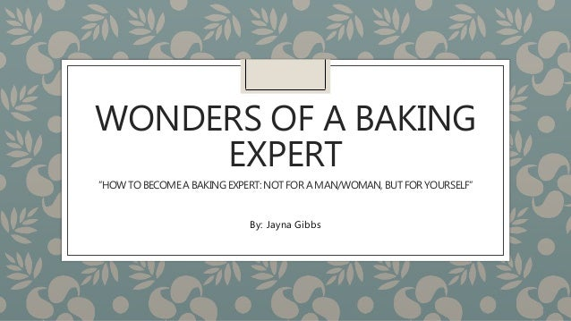"WONDERS OF A BAKING EXPERT ""HOW TO BECOMEA BAKING EXPERT:NOT FOR A MAN/WOMAN,BUT FOR YOURSELF"" By: Jayna Gibbs"