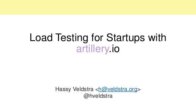 Load Testing for Startups with artillery.io Hassy Veldstra <h@veldstra.org> @hveldstra