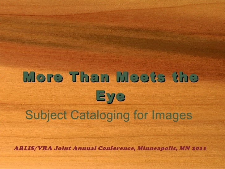 More Than Meets the Eye Subject Cataloging for Images ARLIS/VRA Joint Annual Conference, Minneapolis, MN 2011