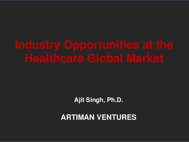 1 Industry Opportunities at the Healthcare Global Market Ajit Singh, Ph.D. ARTIMAN VENTURES