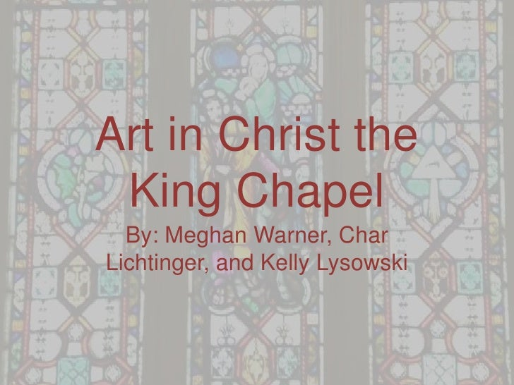 Art in Christ the  King Chapel   By: Meghan Warner, Char Lichtinger, and Kelly Lysowski