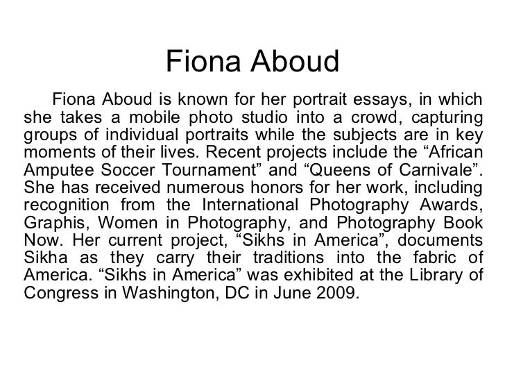 Fiona Aboud <ul><li>Fiona Aboud is known for her portrait essays, in which she takes a mobile photo studio into a crowd, c...