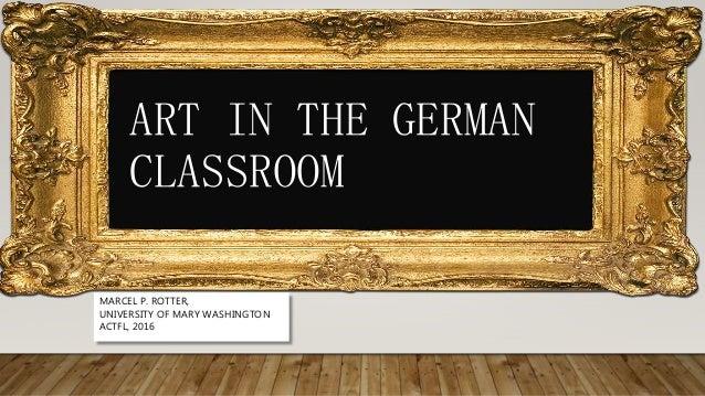 ART IN THE GERMAN CLASSROOM MARCEL P. ROTTER, UNIVERSITY OF MARY WASHINGTON ACTFL, 2016