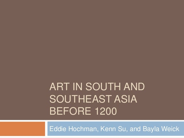ART IN SOUTH AND SOUTHEAST ASIA BEFORE 1200 Eddie Hochman, Kenn Su, and Bayla Weick