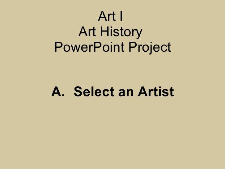 Art I  Art History  PowerPoint Project A. Select an Artist