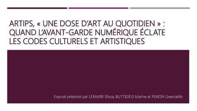 ARTIPS, « UNE DOSE D'ART AU QUOTIDIEN » : QUAND L'AVANT-GARDE NUMÉRIQUE ÉCLATE LES CODES CULTURELS ET ARTISTIQUES Exposé p...