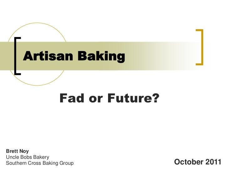 Artisan Baking                     Fad or Future?Brett NoyUncle Bobs BakerySouthern Cross Baking Group           October 2...