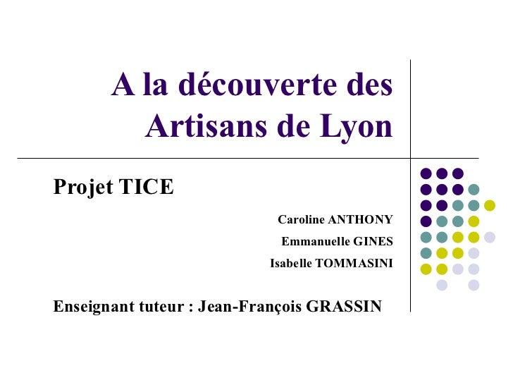 A la découverte des Artisans de Lyon Projet TICE Caroline ANTHONY Emmanuelle GINES Isabelle TOMMASINI Enseignant tuteur : ...