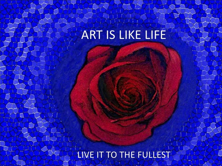 ART IS LIKE LIFE<br />LIVE IT TO THE FULLEST<br />