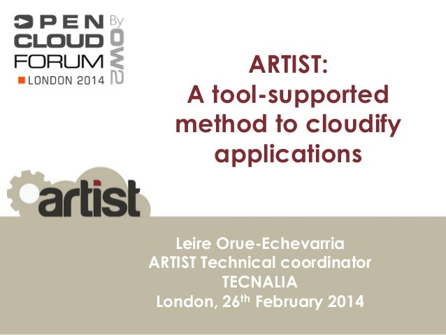 ARTIST: A tool-supported method to cloudify applications Leire Orue-Echevarria ARTIST Technical coordinator TECNALIA Londo...