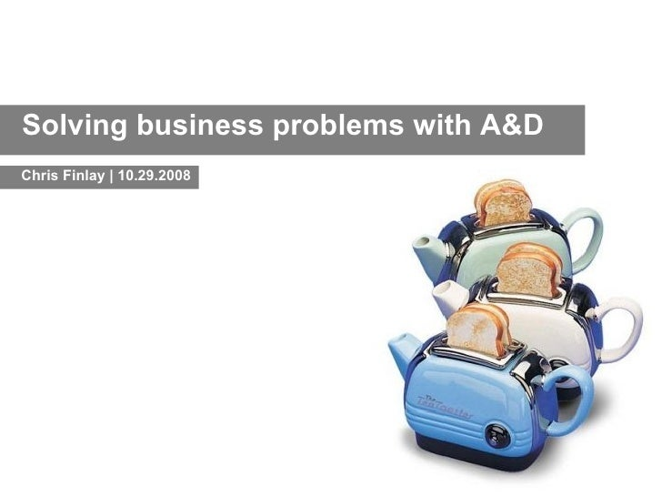 Solving business problems with A&D Chris Finlay | 10.29.2008