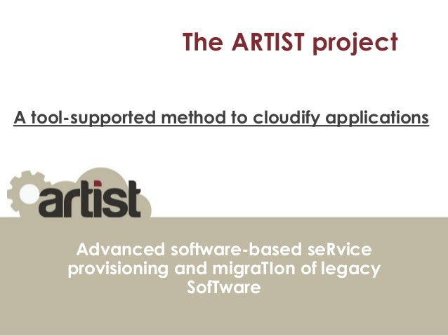 The ARTIST project A tool-supported method to cloudify applications  Advanced software-based seRvice provisioning and migr...