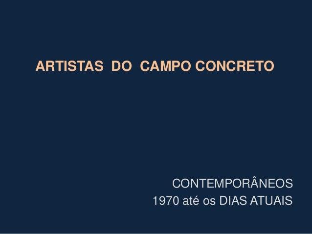 ARTISTAS DO CAMPO CONCRETO  CONTEMPORÂNEOS 1970 até os DIAS ATUAIS
