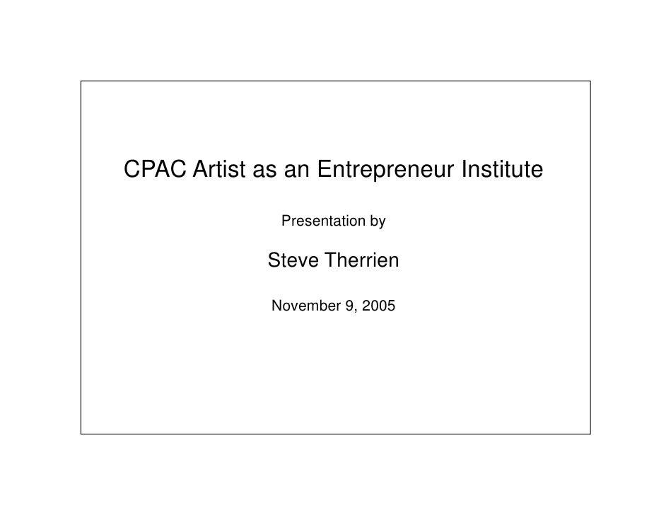 CPAC Artist as an Entrepreneur Institute                 Presentation by               Steve Therrien                Novem...