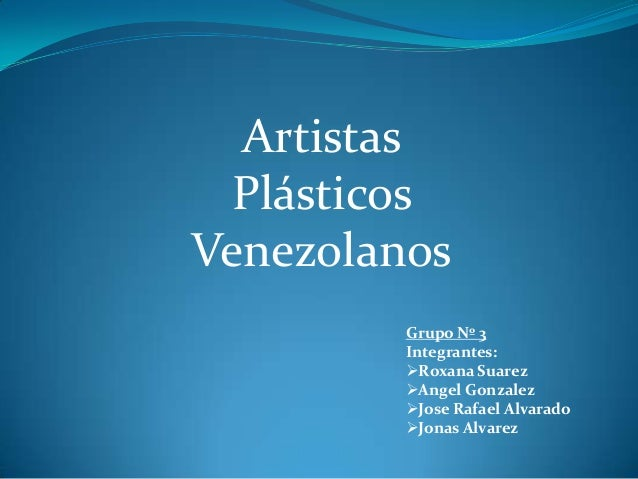 Artistas  PlásticosVenezolanos         Grupo Nº 3         Integrantes:         Roxana Suarez         Angel Gonzalez     ...