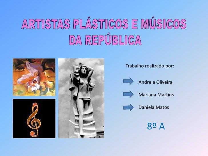 ARTISTAS PLÁSTICOS E MÚSICOS <br />DA REPÚBLICA<br />Trabalho realizado por:<br />Andreia Oliveira <br />Mariana Martins<b...
