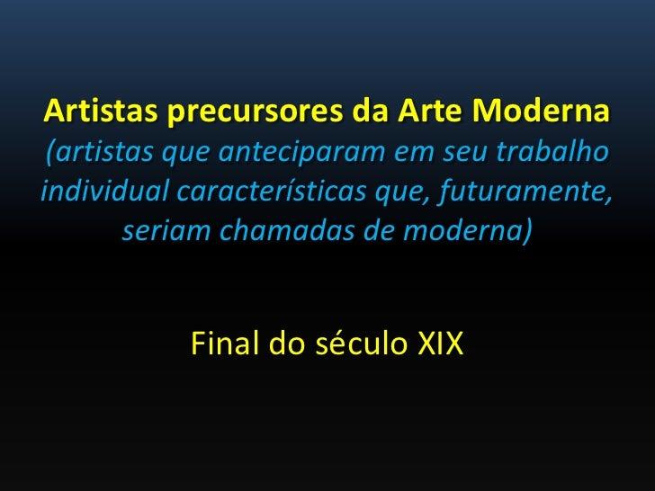 Artistas precursores da Arte Moderna (artistas que anteciparam em seu trabalhoindividual características que, futuramente,...