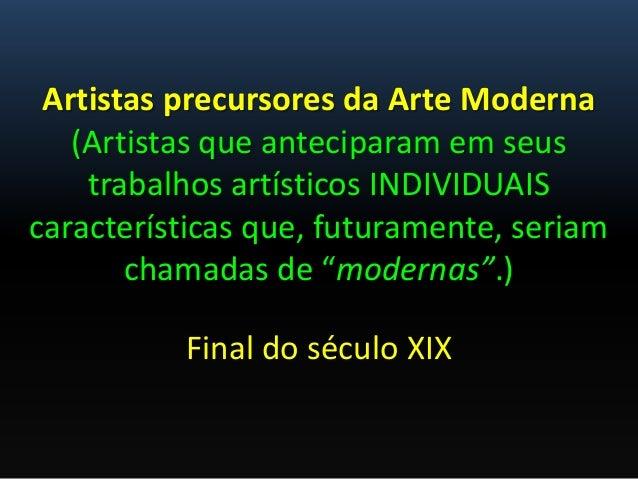 Artistas precursores da Arte Moderna(Artistas que anteciparam em seustrabalhos artísticos INDIVIDUAIScaracterísticas que, ...