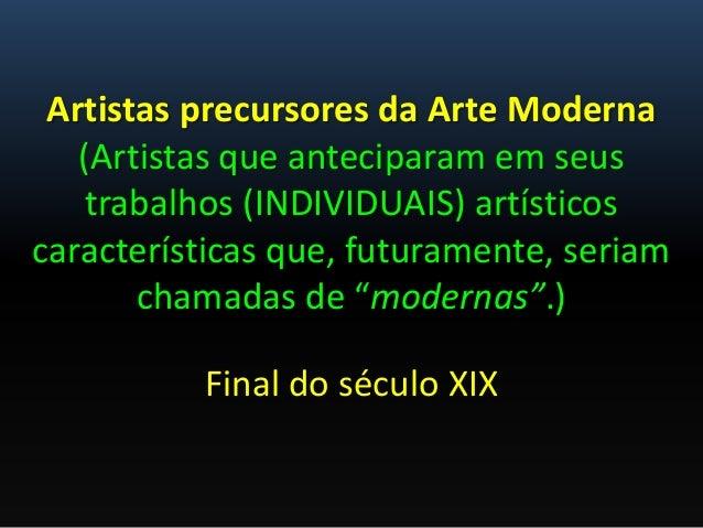 Artistas precursores da Arte Moderna (Artistas que anteciparam em seus trabalhos (INDIVIDUAIS) artísticos características ...