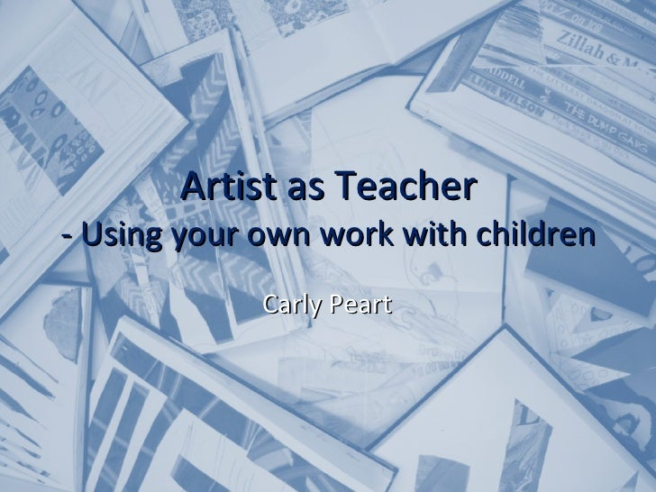 Artist as Teacher - Using your own work with children Carly Peart