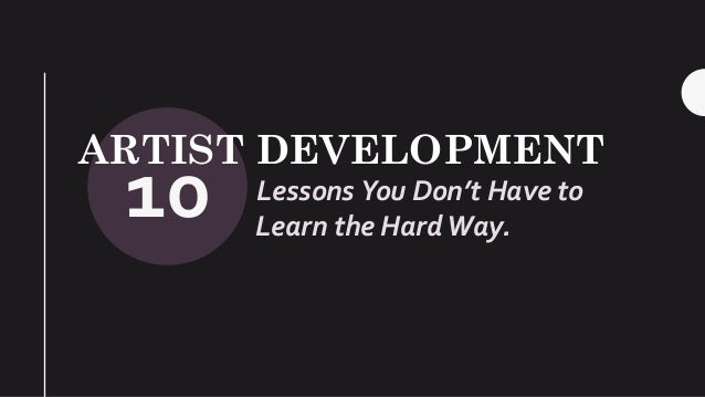 10 ARTIST DEVELOPMENT Lessons You Don't Have to Learn the Hard Way.