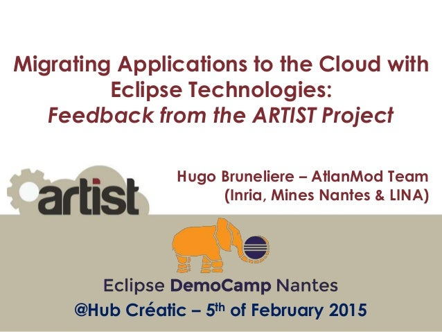 Hugo Bruneliere – AtlanMod Team (Inria, Mines Nantes & LINA) @Hub Créatic – 5th of February 2015 Migrating Applications to...