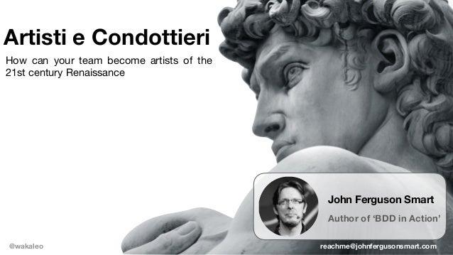 Artisti e Condottieri @wakaleo John Ferguson Smart Author of 'BDD in Action' reachme@johnfergusonsmart.com How can your te...