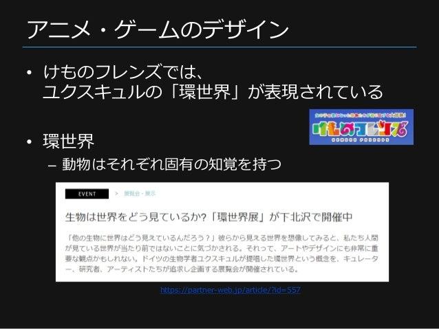 アニメ・ゲームのデザイン • けものフレンズでは、 ユクスキュルの「環世界」が表現されている • 環世界 – 動物はそれぞれ固有の知覚を持つ https://partner-web.jp/article/?id=557