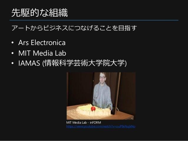 先駆的な組織 • Ars Electronica • MIT Media Lab • IAMAS (情報科学芸術大学院大学) アートからビジネスにつなげることを目指す MIT Media Lab - inFORM https://www.you...