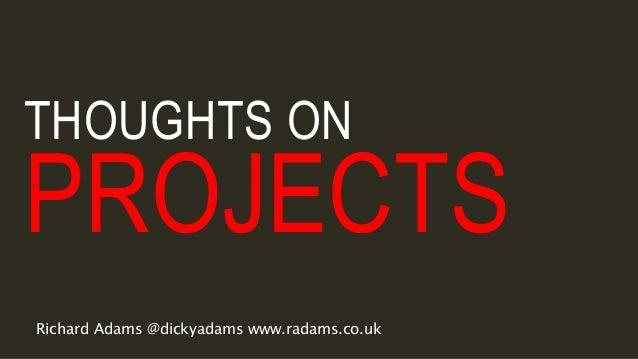 THOUGHTS ON PROJECTS Richard Adams @dickyadams www.radams.co.uk