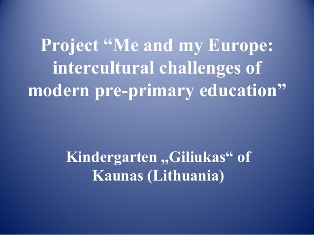 """Project """"Me and my Europe:  intercultural challenges ofmodern pre-primary education""""    Kindergarten ,,Giliukas"""" of       ..."""