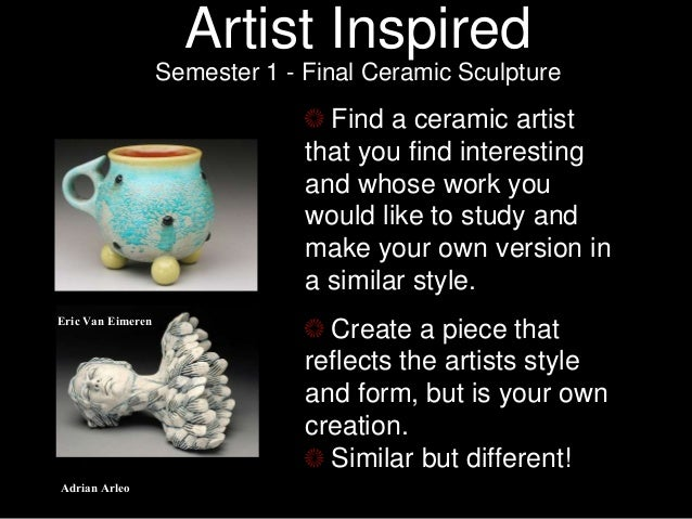 Artist Inspired Semester 1 - Final Ceramic Sculpture Find a ceramic artist that you find interesting and whose work you wo...