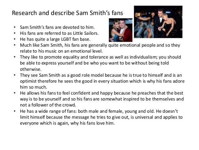Research and describe Sam Smith's fans • Sam Smith's fans are devoted to him. • His fans are referred to as Little Sailors...