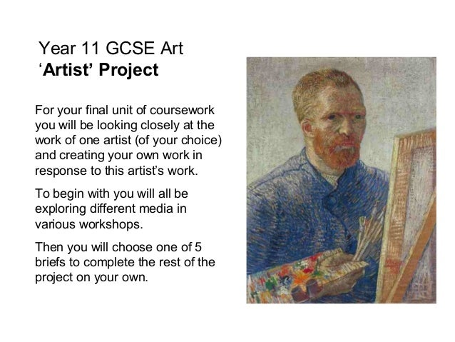 Year 11 GCSE Art 'Artist' Project For your final unit of coursework you will be looking closely at the work of one artist ...