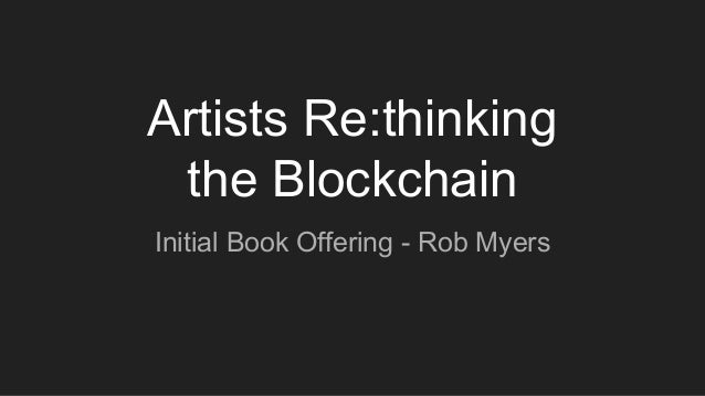 Artists Re:thinking the Blockchain Initial Book Offering - Rob Myers