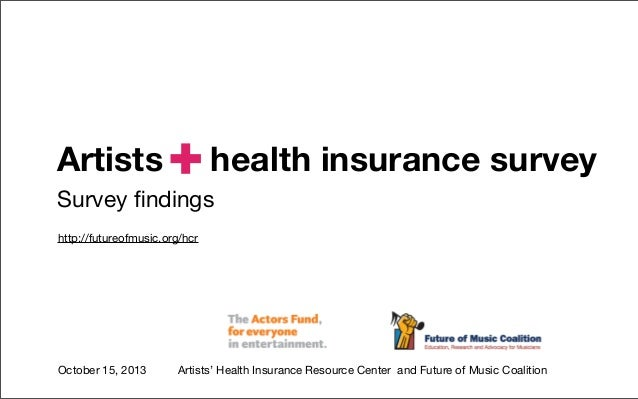 Artists  +  health insurance survey  Survey findings http://futureofmusic.org/hcr  October 15, 2013  Artists' Health Insura...