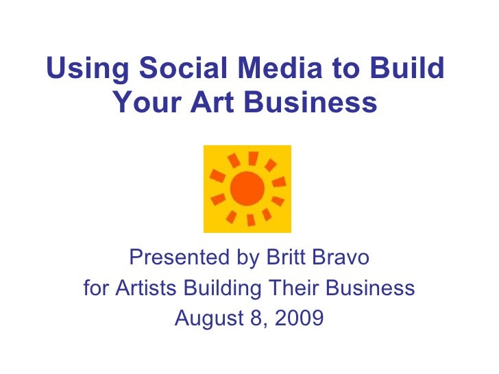 Using Social Media to Build Your Art Business Presented by Britt Bravo for Artists Building Their Business August 8, 2009