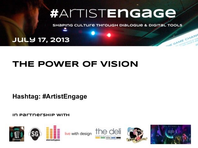 July 17, 2013  THE POWER OF VISION  Hashtag: #ArtistEngage  In partnership with