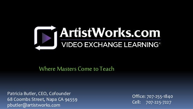 Patricia Butler, CEO, Cofounder 68 Coombs Street, Napa CA 94559 pbutler@artistworks.com Office: 707-255-1840 Cell: 707-225...