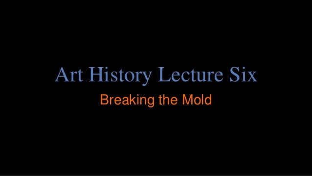 Art History Lecture Six Breaking the Mold
