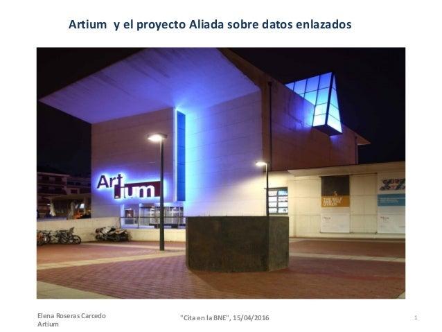 """Artium y el proyecto Aliada sobre datos enlazados 1""""Cita en la BNE"""", 15/04/2016Elena Roseras Carcedo Artium"""
