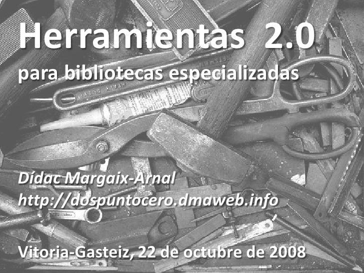 Herramientas 2.0 para bibliotecas especializadas    Dídac Margaix-Arnal http://dospuntocero.dmaweb.info  Vitoria-Gasteiz, ...