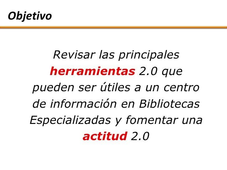 Objetivo          Revisar las principales       herramientas 2.0 que    pueden ser útiles a un centro    de información en...