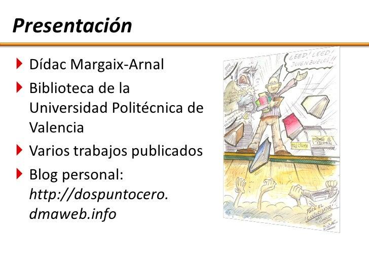 Presentación  Dídac Margaix-Arnal  Biblioteca de la   Universidad Politécnica de   Valencia  Varios trabajos publicados...