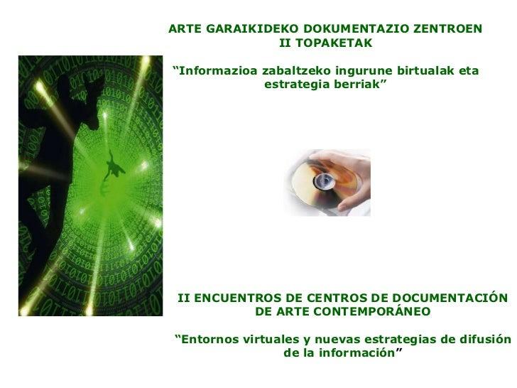 """ARTE GARAIKIDEKO DOKUMENTAZIO ZENTROEN II TOPAKETAK """" Informazioa zabaltzeko ingurune birtualak eta estrategia berriak"""" II..."""