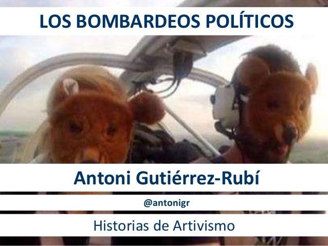 LOS BOMBARDEOS POLÍTICOS Antoni Gutiérrez-Rubí Historias de Artivismo @antonigr