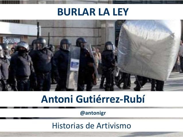 BURLAR LA LEY Antoni Gutiérrez-Rubí Historias de Artivismo @antonigr